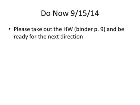 Do Now 9/15/14 Please take out the HW (binder p. 9) and be ready for the next direction.