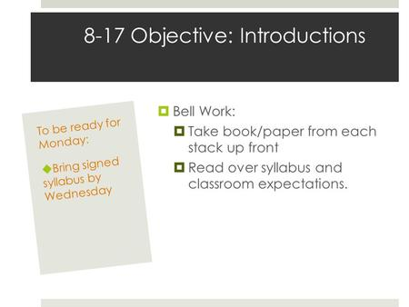 8-17 Objective: Introductions  Bell Work:  Take book/paper from each stack up front  Read over syllabus and classroom expectations. To be ready for.