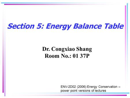 Section 5: Energy Balance Table Dr. Congxiao Shang Room No.: 01 37P ENV-2D02 (2006):Energy Conservation – power point versions of lectures.