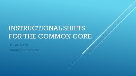 INSTRUCTIONAL SHIFTS FOR THE COMMON CORE Dr. Gail Davis Intermediate Options.