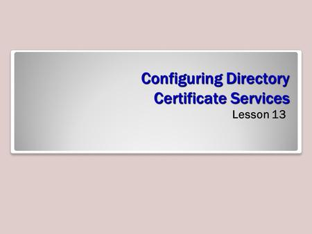 Configuring Directory Certificate Services Lesson 13.