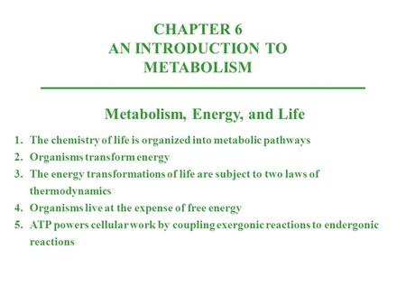 CHAPTER 6 AN INTRODUCTION TO METABOLISM Metabolism, Energy, and Life 1.The chemistry of life is organized into metabolic pathways 2.Organisms transform.