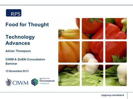 Rpsgroup.com/Ireland Food for Thought Technology Advances Adrian Thompson CIWM & DoENI Consultation Seminar 15 November 2013.