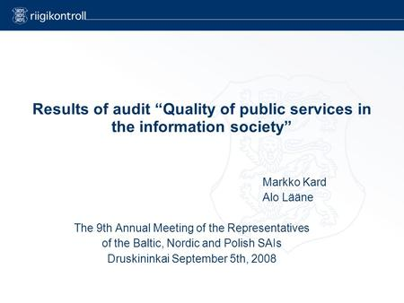 "Results of audit ""Quality of public services in the information society"" Markko Kard Alo Lääne The 9th Annual Meeting of the Representatives of the Baltic,"