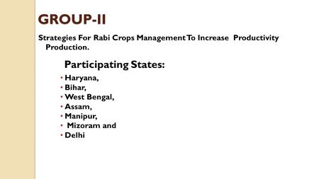 GROUP-II Strategies For Rabi Crops Management To Increase Productivity Production. Participating States: Haryana, Bihar, West Bengal, Assam, Manipur, Mizoram.