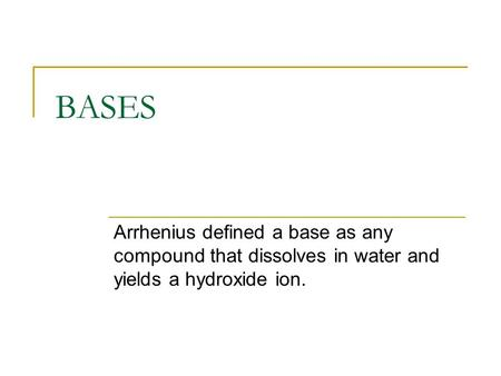 BASES Arrhenius defined a base as any compound that dissolves in water and yields a hydroxide ion.