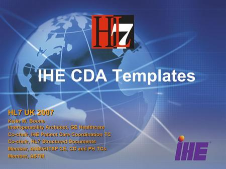 IHE CDA Templates HL7 UK 2007 Keith W. Boone Interoperability Architect, GE Healthcare Co-chair, IHE Patient Care Coordination TC Co-chair, HL7 Structured.