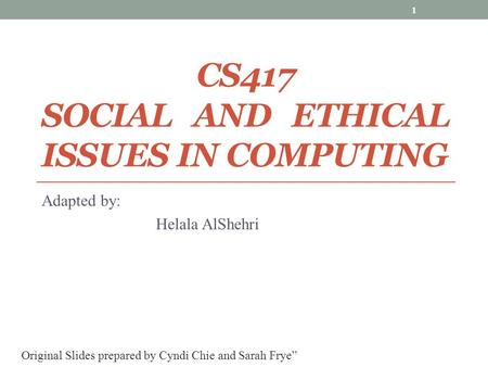 CS417 SOCIAL AND ETHICAL ISSUES IN COMPUTING Adapted by: Helala AlShehri 1 Original Slides prepared by Cyndi Chie and Sarah Frye""
