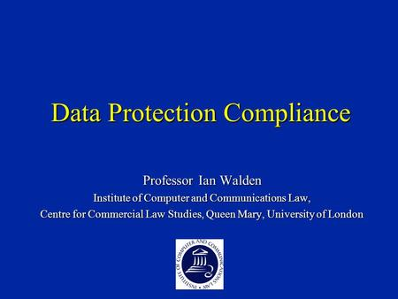 Data Protection Compliance Professor Ian Walden Institute of Computer and Communications Law, Centre for Commercial Law Studies, Queen Mary, University.