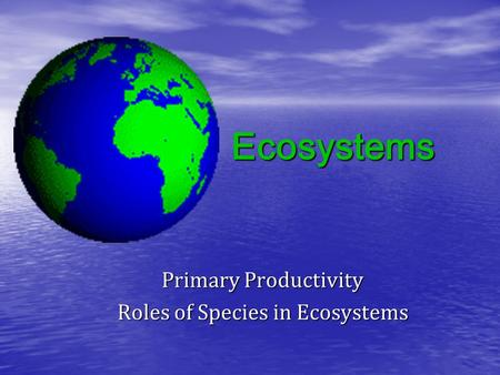 Ecosystems Primary Productivity Roles of Species in Ecosystems.