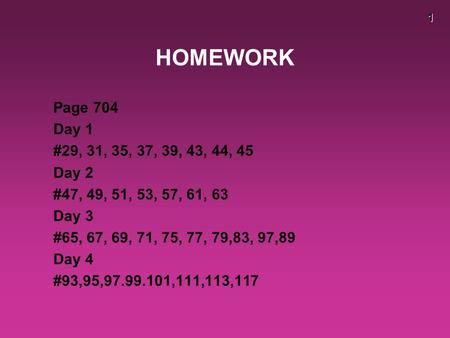 1 HOMEWORK Page 704 Day 1 #29, 31, 35, 37, 39, 43, 44, 45 Day 2 #47, 49, 51, 53, 57, 61, 63 Day 3 #65, 67, 69, 71, 75, 77, 79,83, 97,89 Day 4 #93,95,97.99.101,111,113,117.