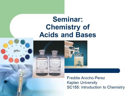 Seminar: Chemistry of Acids and Bases Freddie Arocho-Perez Kaplan University SC155: Introduction to Chemistry.