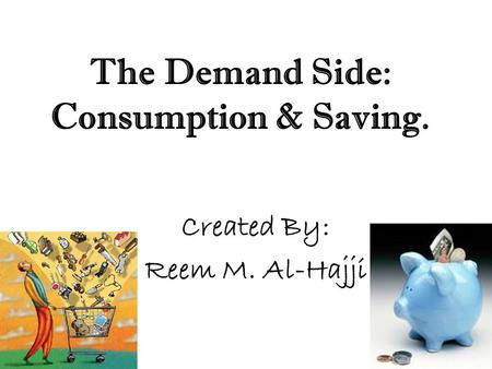 The Demand Side: Consumption & Saving. Created By: Reem M. Al-Hajji.