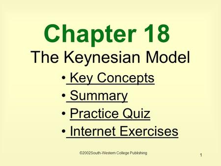 1 Chapter 18 The Keynesian Model Key Concepts Key Concepts Summary Practice Quiz Internet Exercises Internet Exercises ©2002South-Western College Publishing.