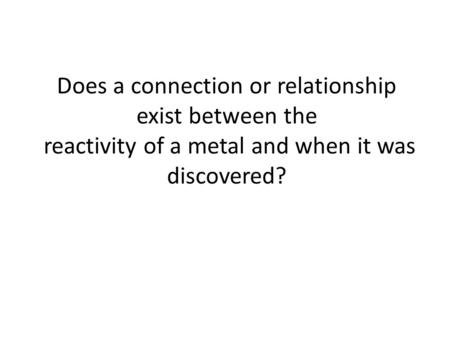 Does a connection or relationship exist between the reactivity of a metal and when it was discovered?
