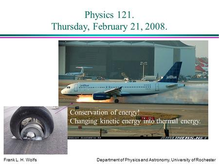 Frank L. H. WolfsDepartment of Physics and Astronomy, University of Rochester Physics 121. Thursday, February 21, 2008. Conservation of energy! Changing.