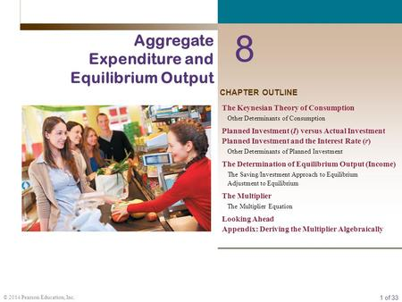 1 of 33 © 2014 Pearson Education, Inc. CHAPTER OUTLINE 8 Aggregate Expenditure and Equilibrium Output The Keynesian Theory of Consumption Other Determinants.