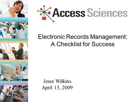 Electronic Records Management: A Checklist for Success Jesse Wilkins April 15, 2009.