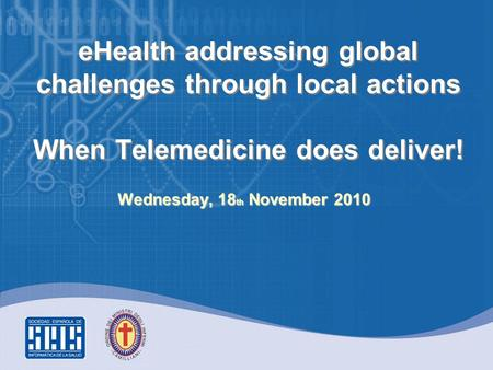 EHealth addressing global challenges through local actions When Telemedicine does deliver! Wednesday, 18 th November 2010.