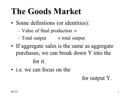 BlCh31 The Goods Market Some definitions (or identities): –Value of final production  –Total output  total output If aggregate sales is the same as aggregate.