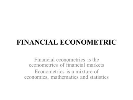 FINANCIAL ECONOMETRIC Financial econometrics is the econometrics of financial markets Econometrics is a mixture of economics, mathematics and statistics.