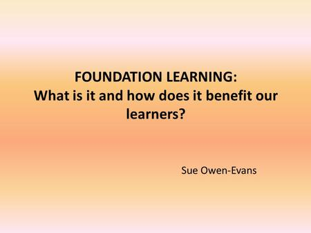 FOUNDATION LEARNING: What is it and how does it benefit our learners? Sue Owen-Evans.