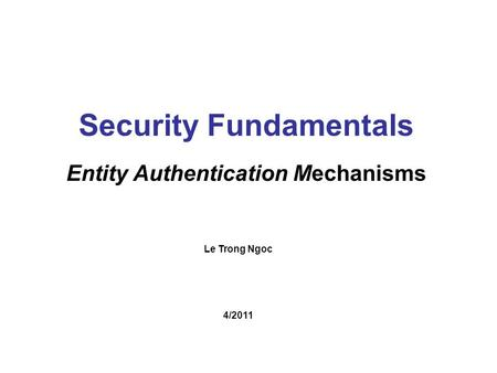 Le Trong Ngoc Security Fundamentals Entity Authentication Mechanisms 4/2011.
