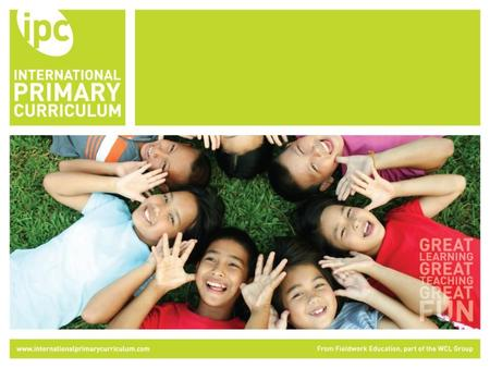 The International Primary Curriculum (IPC) An international, up to date, comprehensive and future oriented curriculum programme Aimed at primary aged.