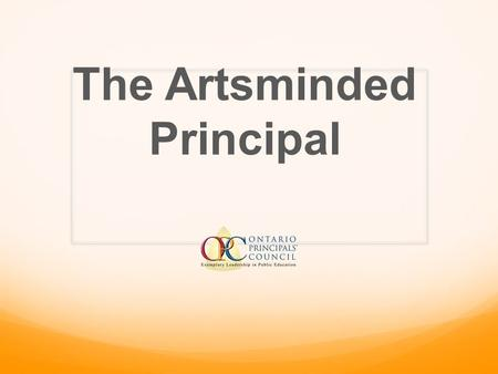 The Artsminded Principal. How arts-based leadership enriches school culture improving teaching and learning Presented By Curtis Tye (Chair-HWDSB), Carol.