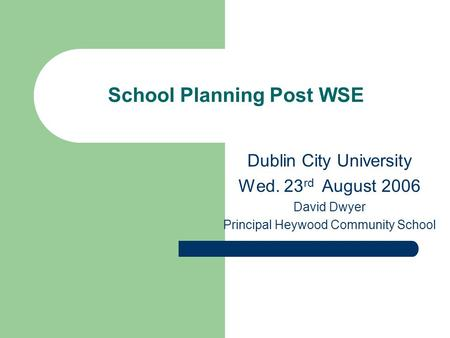 School Planning Post WSE Dublin City University Wed. 23 rd August 2006 David Dwyer Principal Heywood Community School.