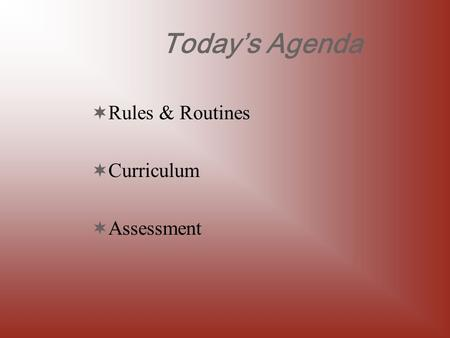 Today's Agenda  Rules & Routines  Curriculum  Assessment.