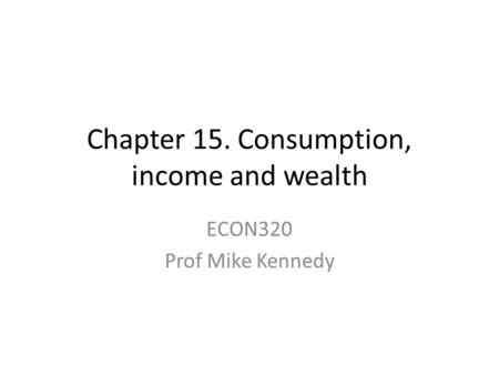 Chapter 15. Consumption, income and wealth ECON320 Prof Mike Kennedy.