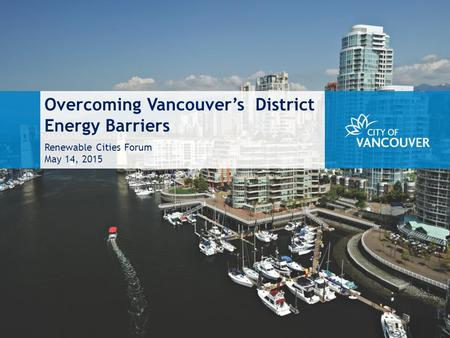 Overcoming Vancouver's District Energy Barriers Renewable Cities Forum May 14, 2015.