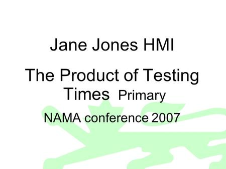 Jane Jones HMI The Product of Testing Times Primary NAMA conference 2007.
