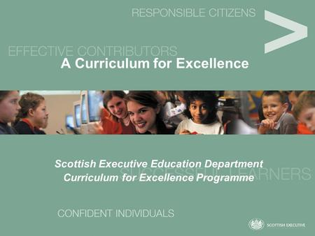 A Curriculum for Excellence Scottish Executive Education Department Curriculum for Excellence Programme.