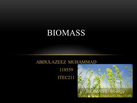 ABDULAZEEZ MUHAMMAD 118559 ITEC211 BIOMASS. CONTENT BIOMASS WHERE DOES IT COME FROM ? TYPES OF BENEFICIAL BIOMASS METHODS OF CONVERSION ADVANTAGES AND.