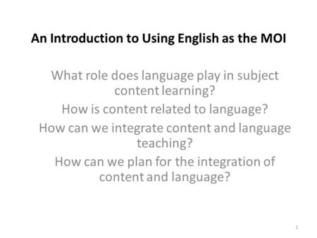 An Introduction to Using English as the MOI What role does language play in subject content learning? How is content related to language? How can we integrate.