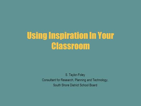 Using Inspiration In Your Classroom S. Taylor-Foley Consultant for Research, Planning and Technology, South Shore District School Board.