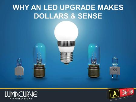 WHY AN LED UPGRADE MAKES DOLLARS & SENSE. Click to edit Master subtitle style WHY UPGRADE TO LED? Great savings in time, money, energy and an increase.