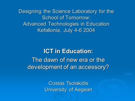 Designing the Science Laboratory for the School of Tomorrow: Advanced Technologies in Education Kefallonia, July 4-6 2004 ICT in Education: The dawn of.