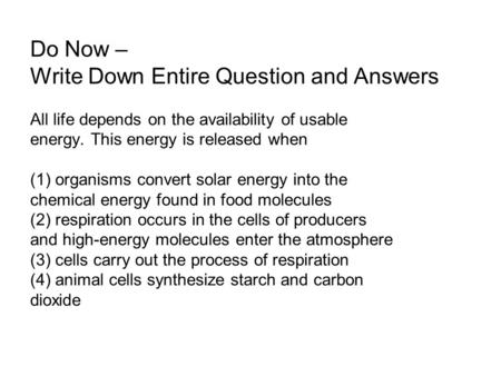 Do Now – Write Down Entire Question and Answers All life depends on the availability of usable energy. This energy is released when (1) organisms convert.
