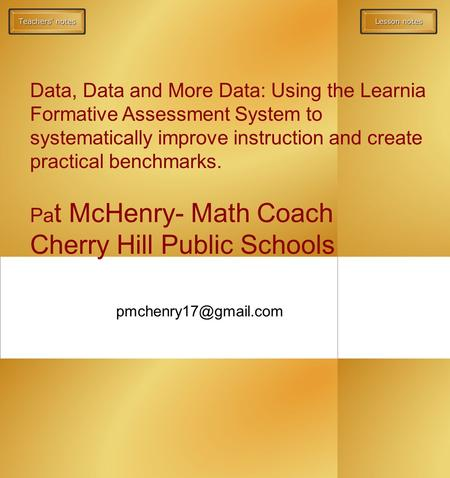 Data, Data and More Data: Using the Learnia Formative Assessment System to systematically improve instruction and create practical benchmarks. Pa t McHenry-
