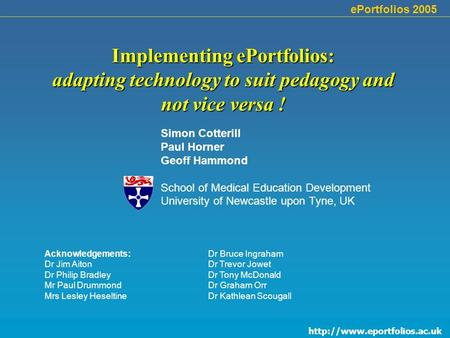 ePortfolios 2005 Implementing ePortfolios: adapting technology to suit pedagogy and not vice versa ! Simon Cotterill Paul.