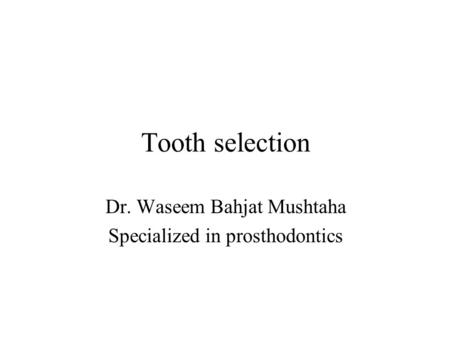 Tooth selection Dr. Waseem Bahjat Mushtaha Specialized in prosthodontics.