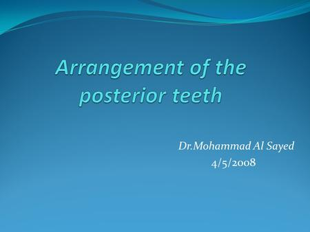 Dr.Mohammad Al Sayed 4/5/2008. The arrangement of the posterior teeth involves the application of principles similar to those followed in the arrangement.
