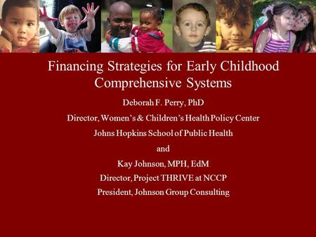 Financing Strategies for Early Childhood Comprehensive Systems Deborah F. Perry, PhD Director, Women's & Children's Health Policy Center Johns Hopkins.