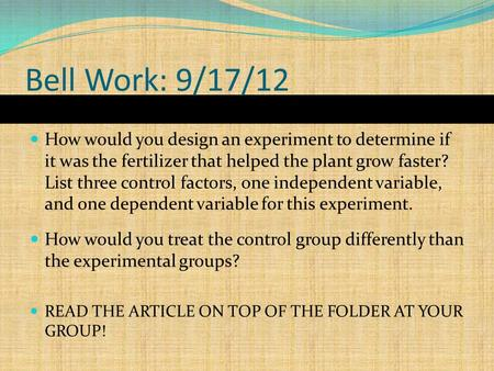 Bell Work: 9/17/12 How would you design an experiment to determine if it was the fertilizer that helped the plant grow faster? List three control factors,