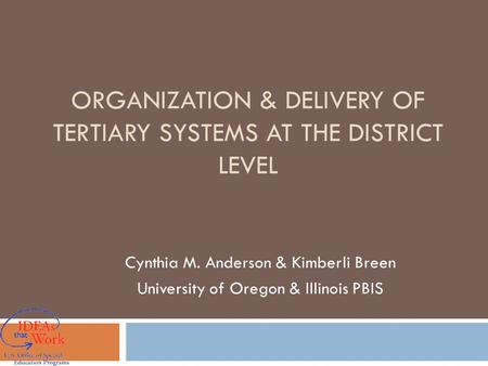 ORGANIZATION & DELIVERY OF TERTIARY SYSTEMS AT THE DISTRICT LEVEL Cynthia M. Anderson & Kimberli Breen University of Oregon & Illinois PBIS.