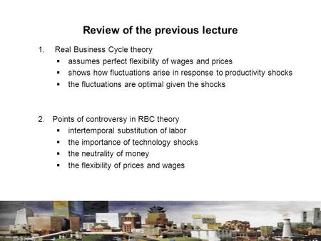 Review of the previous lecture 1. Real Business Cycle theory  assumes perfect flexibility of wages and prices  shows how fluctuations arise in response.