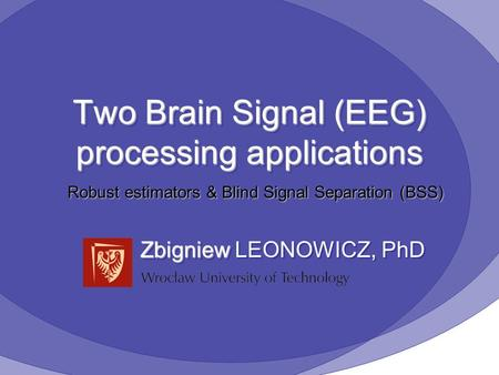 Two Brain Signal (EEG) processing applications Zbigniew Zbigniew LEONOWICZ, PhD Robust estimators & Blind Signal Separation (BSS)